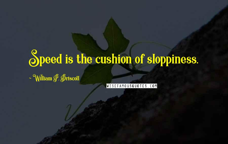 William P. Driscoll quotes: Speed is the cushion of sloppiness.