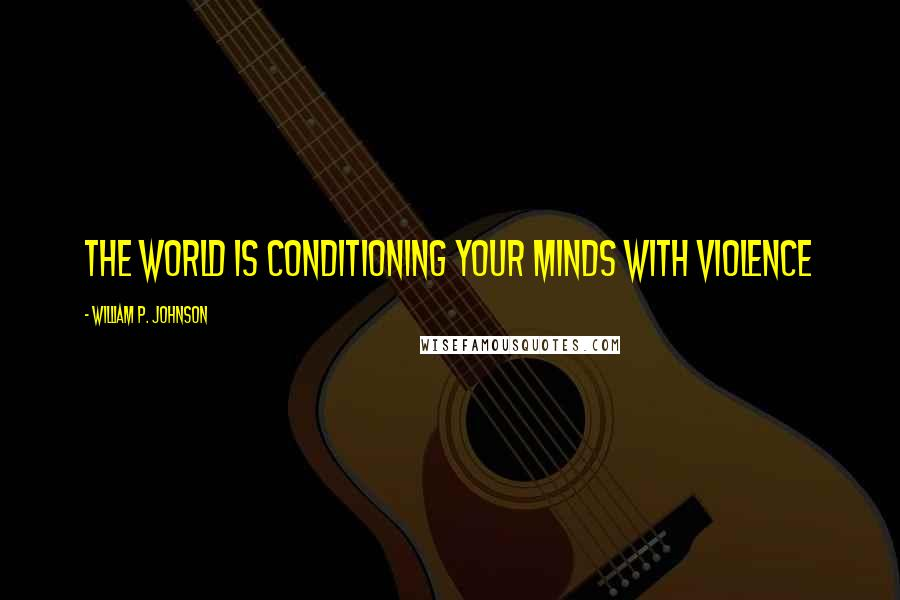 William P. Johnson quotes: the world is conditioning your minds with violence