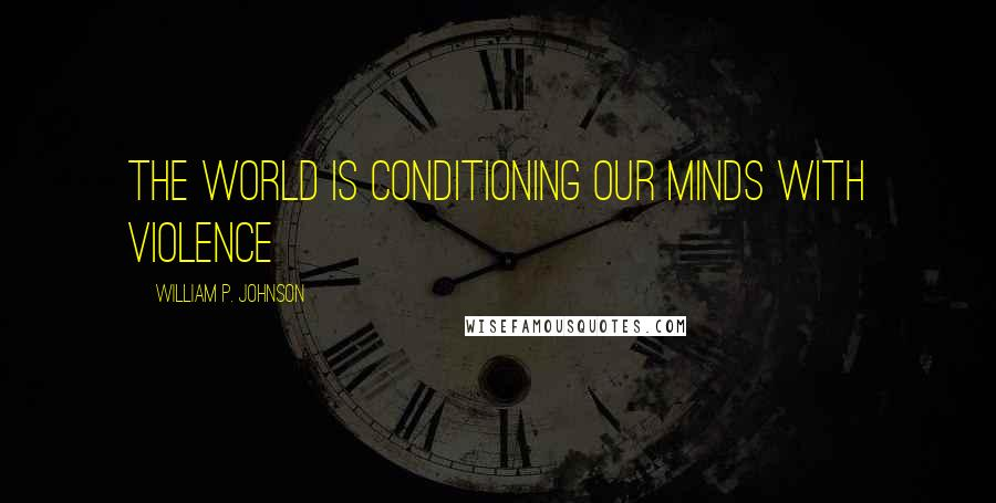 William P. Johnson quotes: the world is conditioning our minds with violence