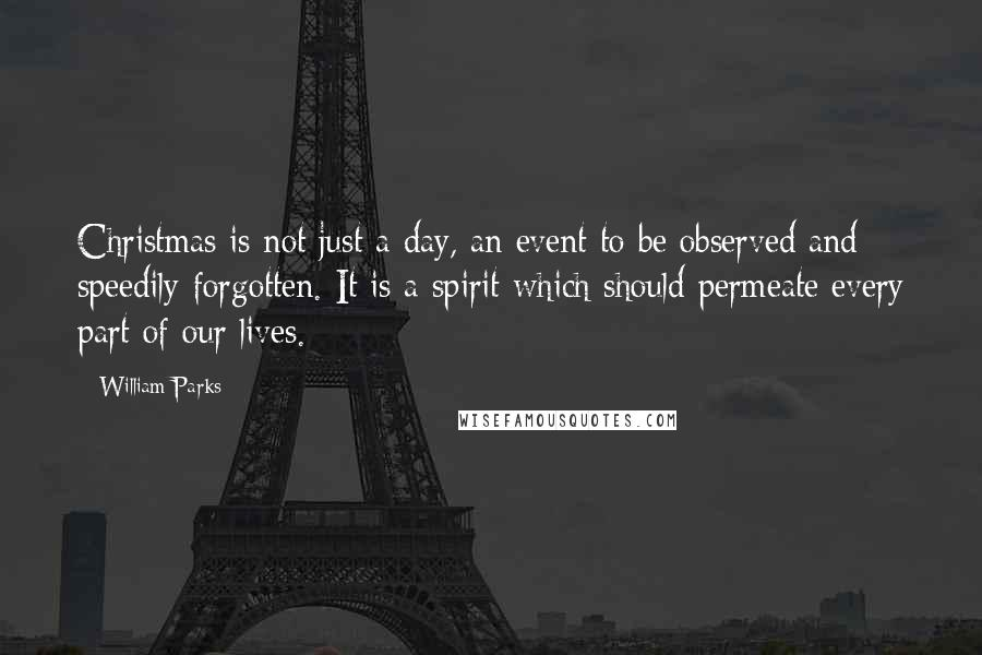 William Parks quotes: Christmas is not just a day, an event to be observed and speedily forgotten. It is a spirit which should permeate every part of our lives.