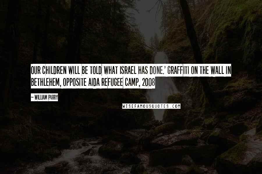 William Parry quotes: Our children will be told what Israel has done.' graffiti on the Wall in Bethlehem, opposite Aida refugee camp, 2008