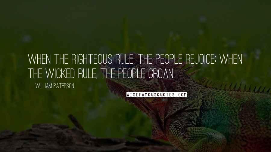 William Paterson quotes: When the righteous rule, the people rejoice; when the wicked rule, the people groan.