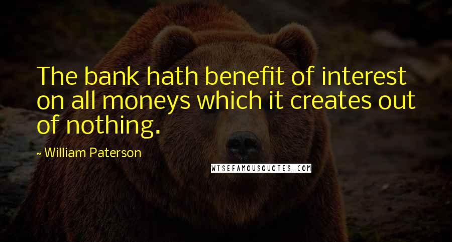 William Paterson quotes: The bank hath benefit of interest on all moneys which it creates out of nothing.