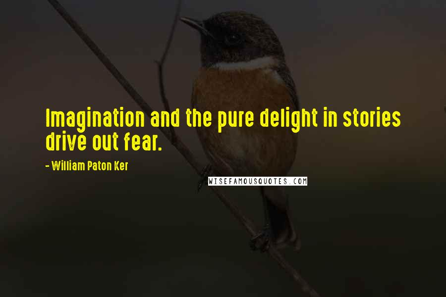 William Paton Ker quotes: Imagination and the pure delight in stories drive out fear.