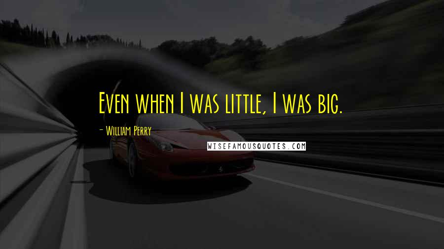 William Perry quotes: Even when I was little, I was big.