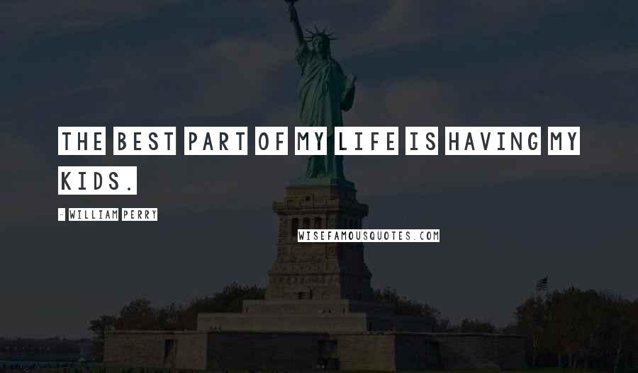 William Perry quotes: The best part of my life is having my kids.