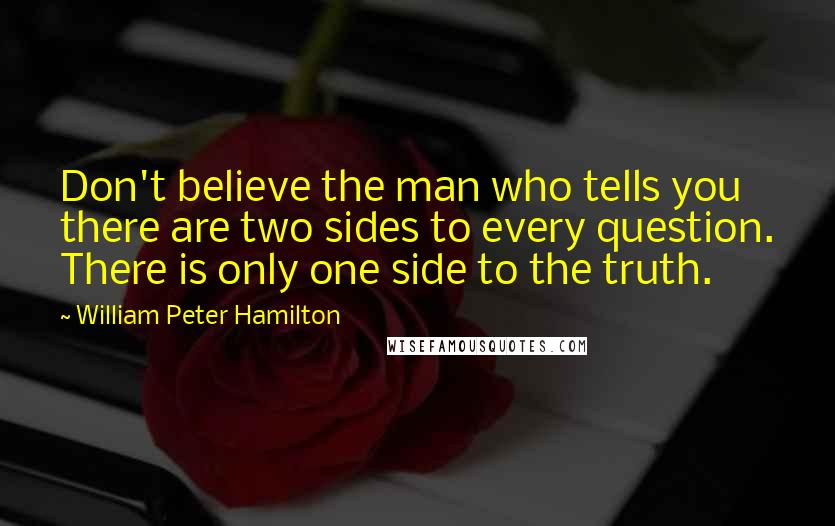 William Peter Hamilton quotes: Don't believe the man who tells you there are two sides to every question. There is only one side to the truth.