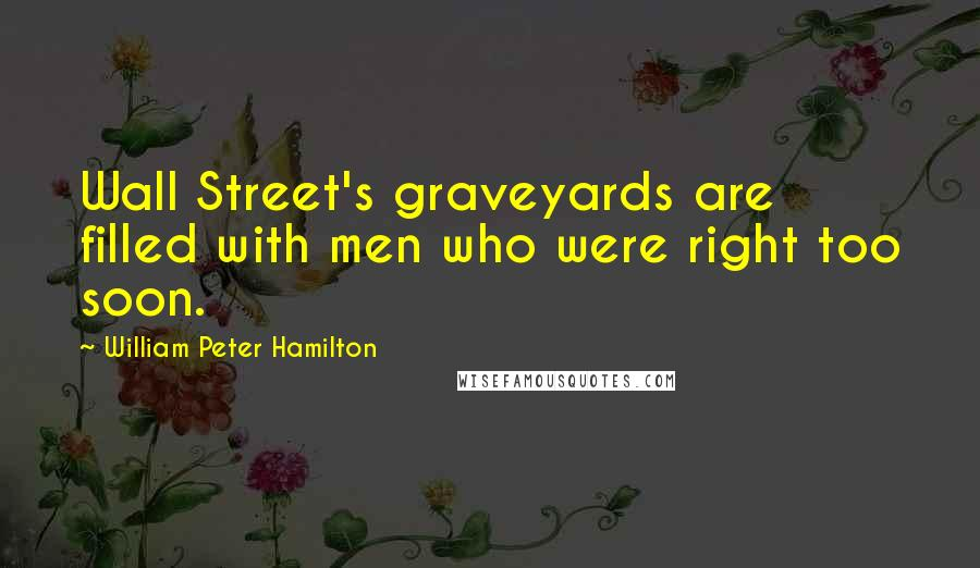 William Peter Hamilton quotes: Wall Street's graveyards are filled with men who were right too soon.