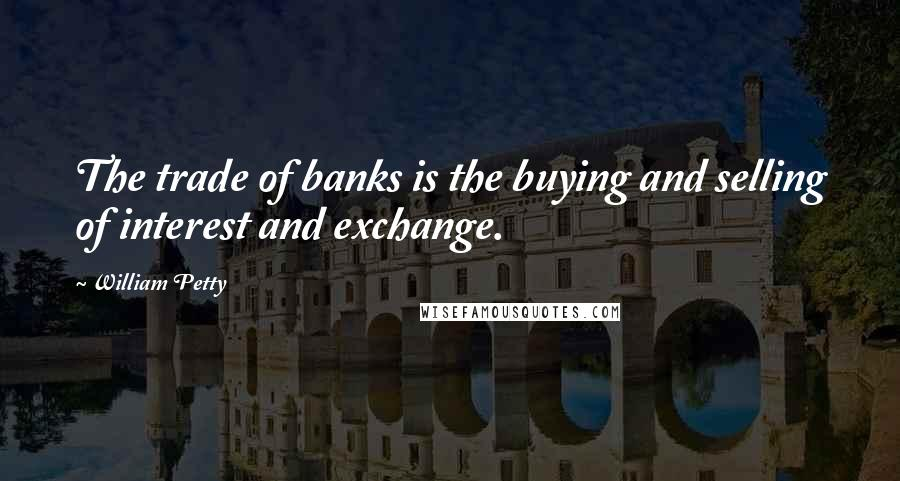 William Petty quotes: The trade of banks is the buying and selling of interest and exchange.