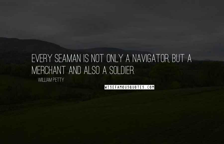 William Petty quotes: Every seaman is not only a navigator, but a merchant and also a soldier.