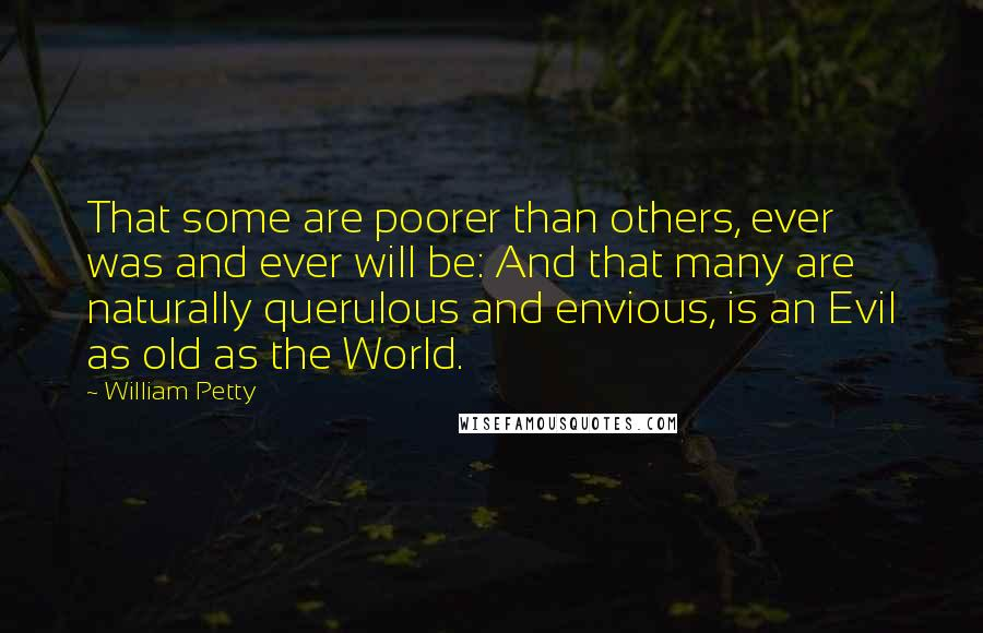 William Petty quotes: That some are poorer than others, ever was and ever will be: And that many are naturally querulous and envious, is an Evil as old as the World.
