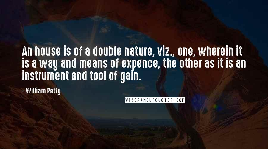 William Petty quotes: An house is of a double nature, viz., one, wherein it is a way and means of expence, the other as it is an instrument and tool of gain.