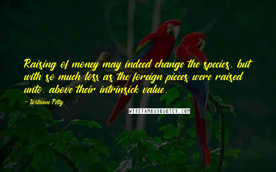 William Petty quotes: Raising of money may indeed change the species, but with so much loss as the foreign pieces were raised unto, above their intrinsick value.