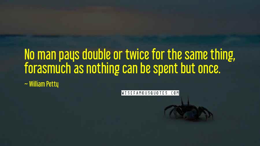 William Petty quotes: No man pays double or twice for the same thing, forasmuch as nothing can be spent but once.
