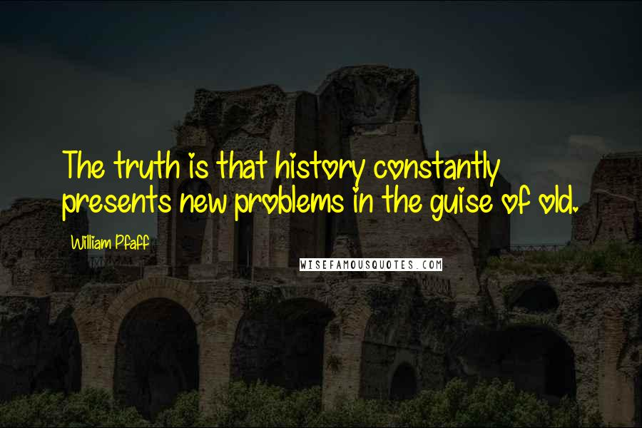 William Pfaff quotes: The truth is that history constantly presents new problems in the guise of old.