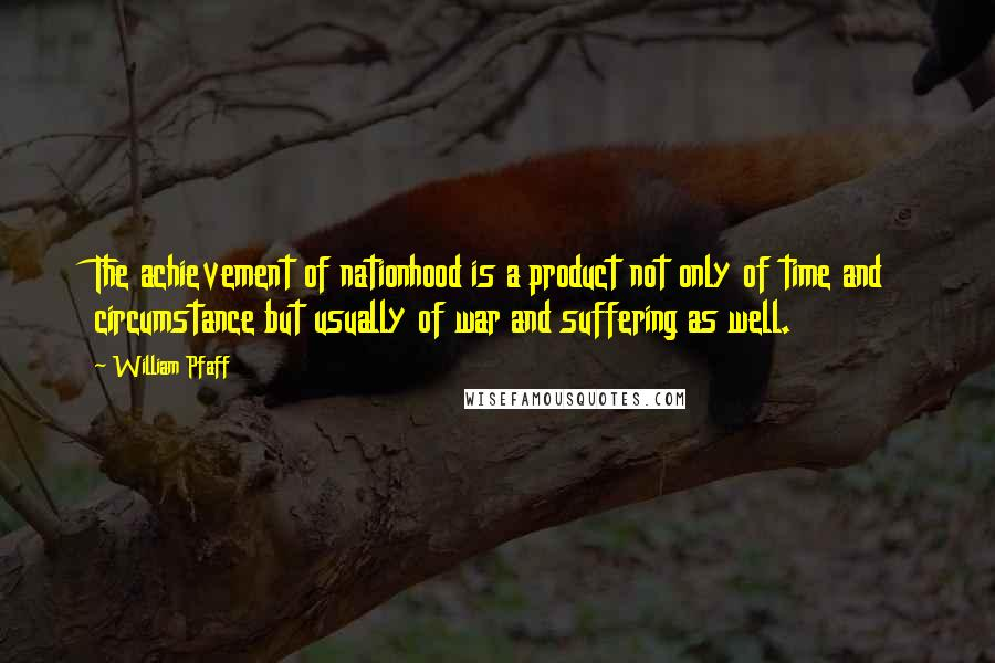 William Pfaff quotes: The achievement of nationhood is a product not only of time and circumstance but usually of war and suffering as well.