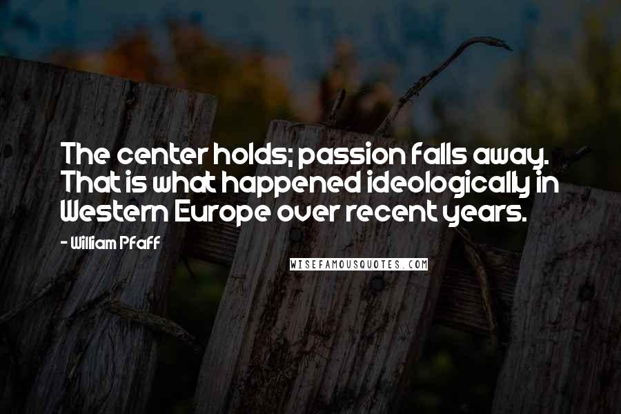 William Pfaff quotes: The center holds; passion falls away. That is what happened ideologically in Western Europe over recent years.