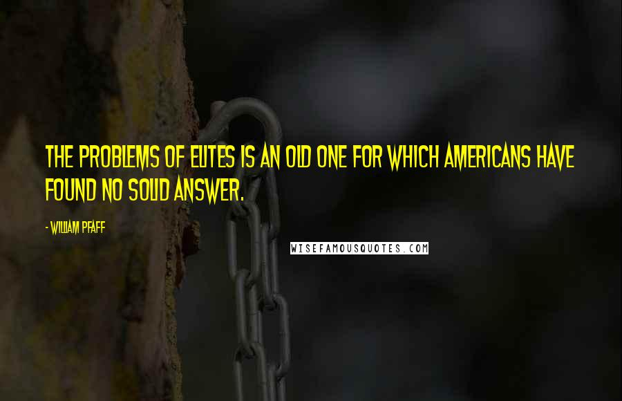 William Pfaff quotes: The problems of elites is an old one for which Americans have found no solid answer.