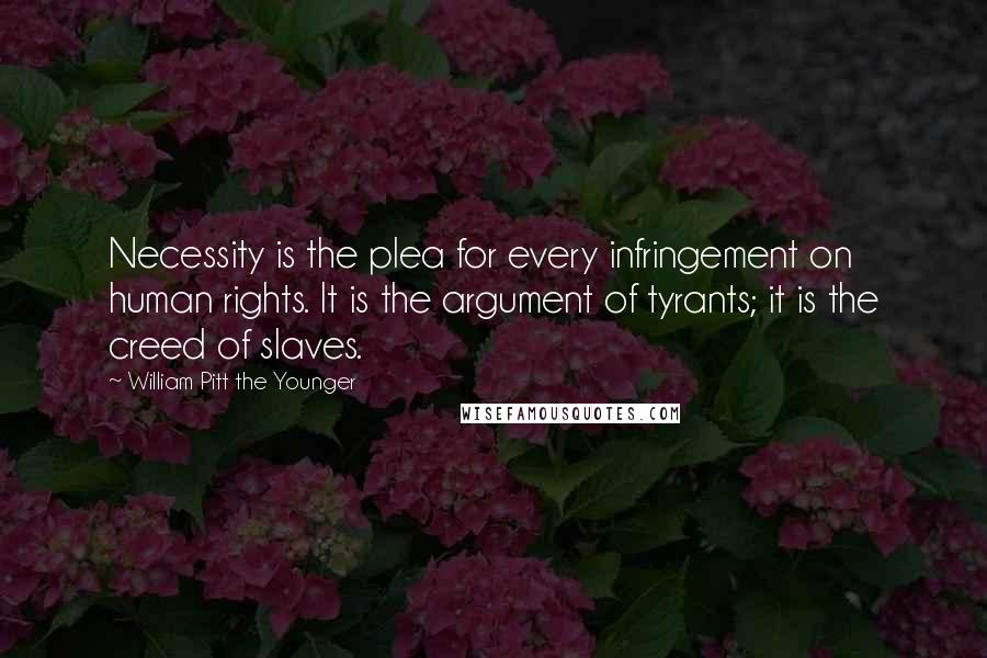 William Pitt The Younger quotes: Necessity is the plea for every infringement on human rights. It is the argument of tyrants; it is the creed of slaves.