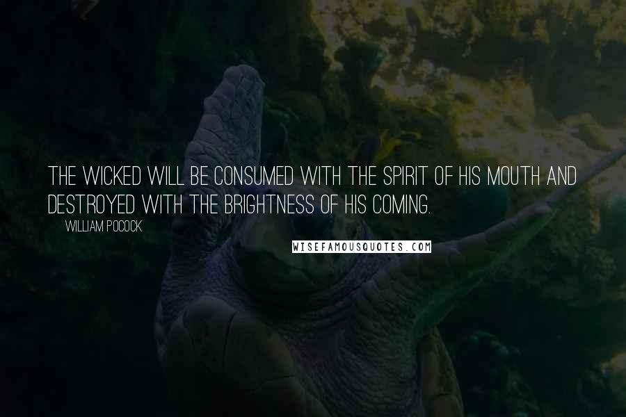 William Pocock quotes: The wicked will be consumed with the spirit of his mouth and destroyed with the brightness of his coming.