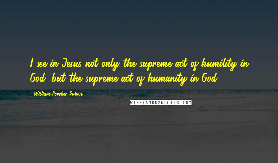 William Porcher Dubose quotes: I see in Jesus not only the supreme act of humility in God, but the supreme act of humanity in God.