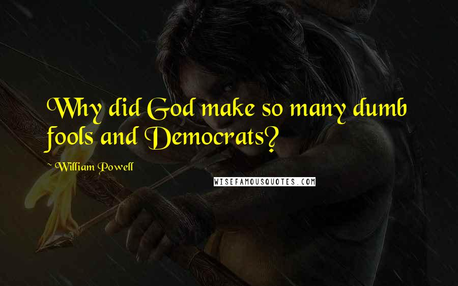William Powell quotes: Why did God make so many dumb fools and Democrats?