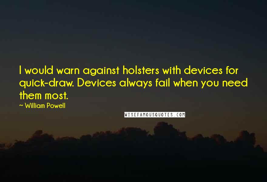 William Powell quotes: I would warn against holsters with devices for quick-draw. Devices always fail when you need them most.