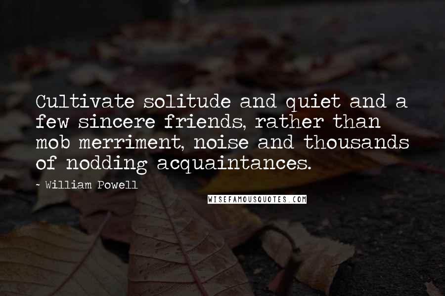 William Powell quotes: Cultivate solitude and quiet and a few sincere friends, rather than mob merriment, noise and thousands of nodding acquaintances.