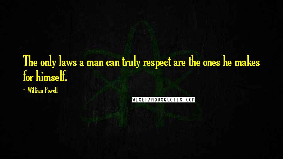 William Powell quotes: The only laws a man can truly respect are the ones he makes for himself.