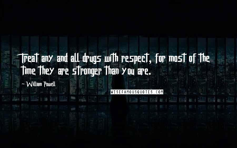 William Powell quotes: Treat any and all drugs with respect, for most of the time they are stronger than you are.