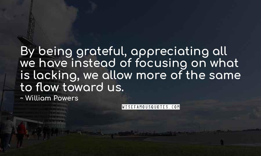 William Powers quotes: By being grateful, appreciating all we have instead of focusing on what is lacking, we allow more of the same to flow toward us.