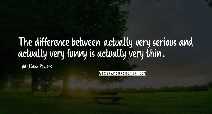 William Powers quotes: The difference between actually very serious and actually very funny is actually very thin.