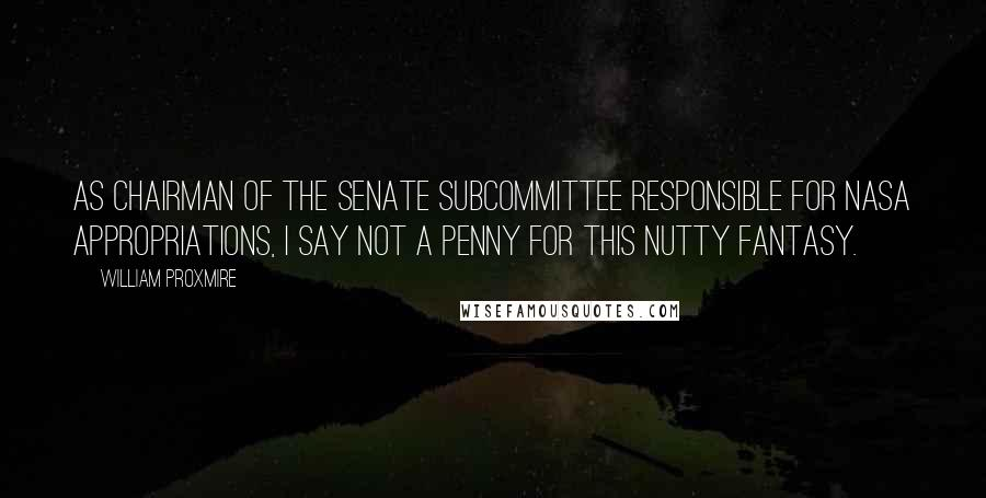 William Proxmire quotes: As chairman of the Senate subcommittee responsible for NASA appropriations, I say not a penny for this nutty fantasy.