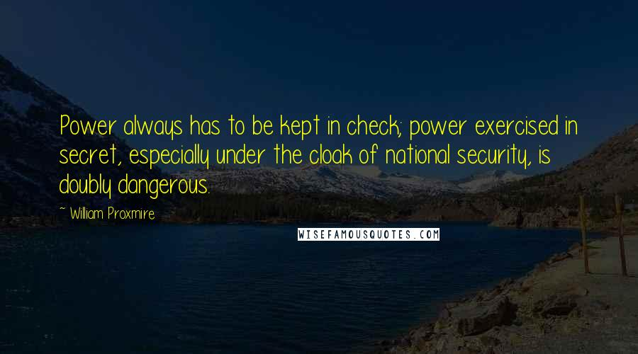William Proxmire quotes: Power always has to be kept in check; power exercised in secret, especially under the cloak of national security, is doubly dangerous.