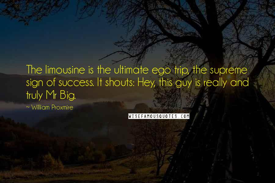 William Proxmire quotes: The limousine is the ultimate ego trip, the supreme sign of success. It shouts: Hey, this guy is really and truly Mr Big.