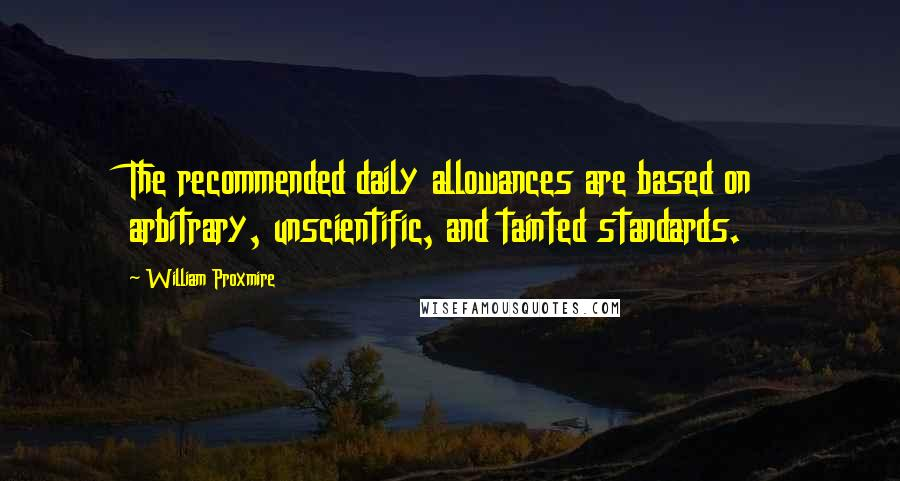 William Proxmire quotes: The recommended daily allowances are based on arbitrary, unscientific, and tainted standards.