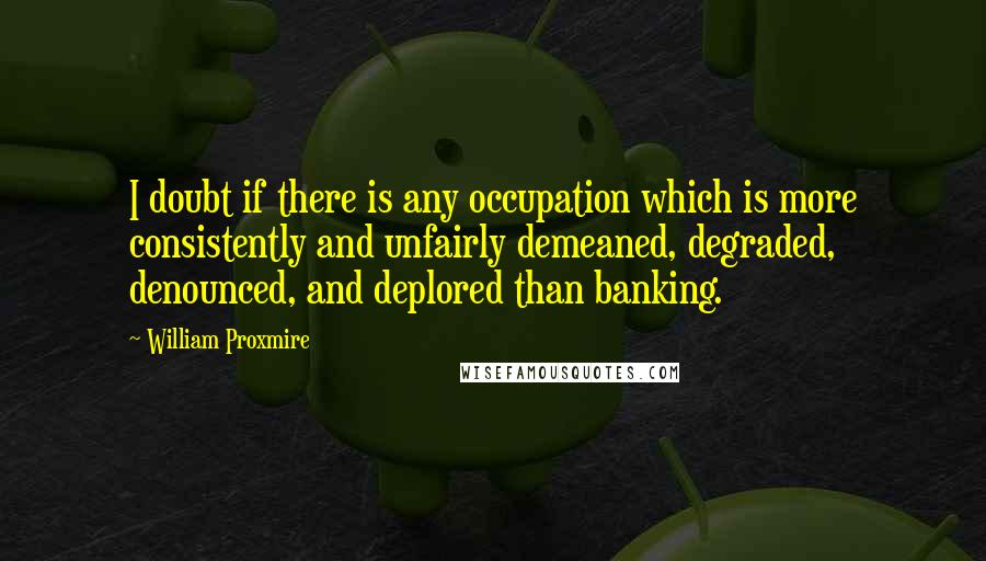 William Proxmire quotes: I doubt if there is any occupation which is more consistently and unfairly demeaned, degraded, denounced, and deplored than banking.