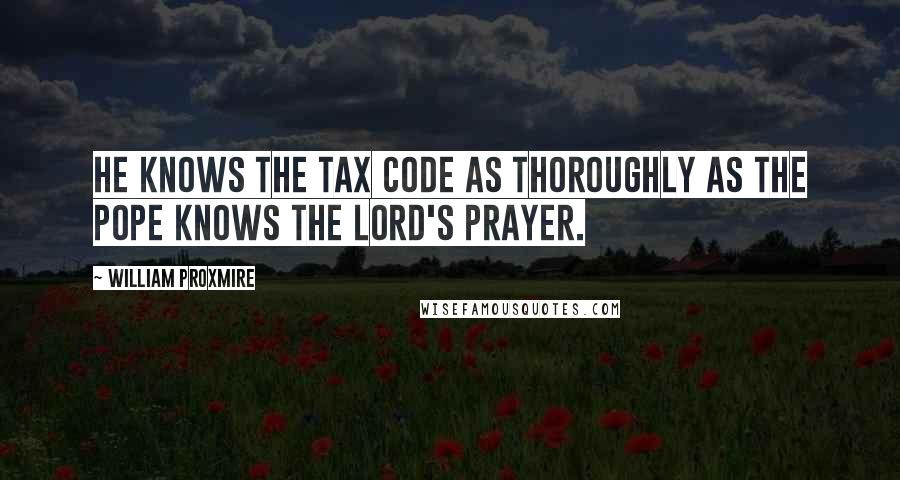 William Proxmire quotes: He knows the tax code as thoroughly as the pope knows the Lord's Prayer.