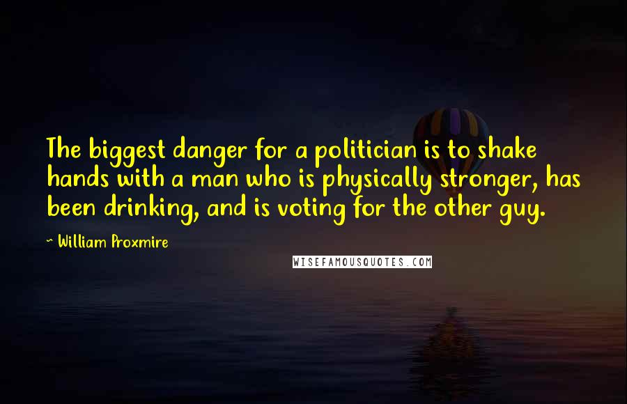William Proxmire quotes: The biggest danger for a politician is to shake hands with a man who is physically stronger, has been drinking, and is voting for the other guy.