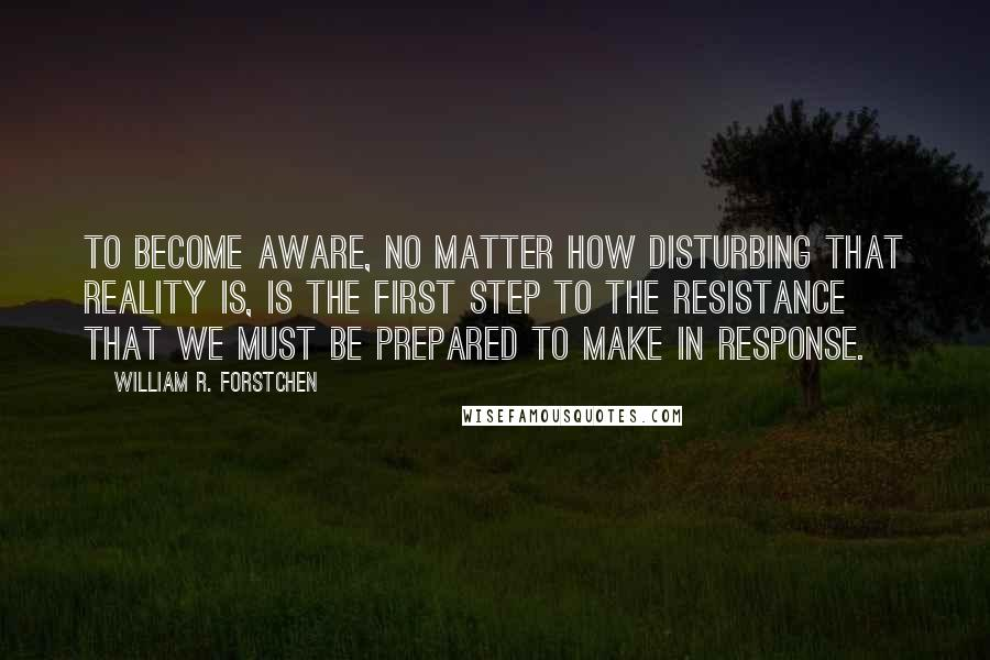 William R. Forstchen quotes: To become aware, no matter how disturbing that reality is, is the first step to the resistance that we must be prepared to make in response.