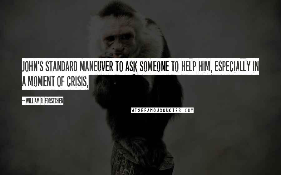 William R. Forstchen quotes: John's standard maneuver to ask someone to help him, especially in a moment of crisis,