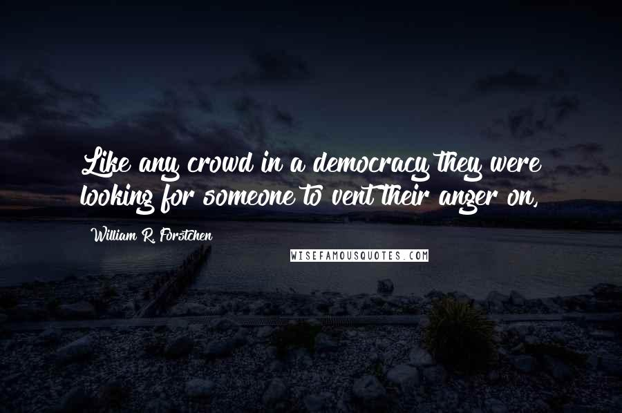 William R. Forstchen quotes: Like any crowd in a democracy they were looking for someone to vent their anger on,