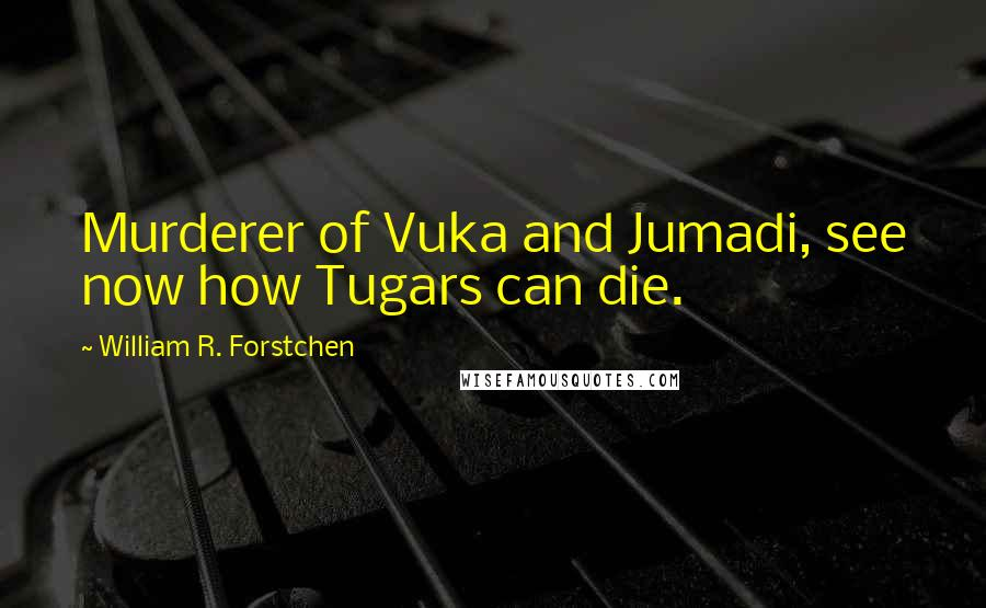 William R. Forstchen quotes: Murderer of Vuka and Jumadi, see now how Tugars can die.