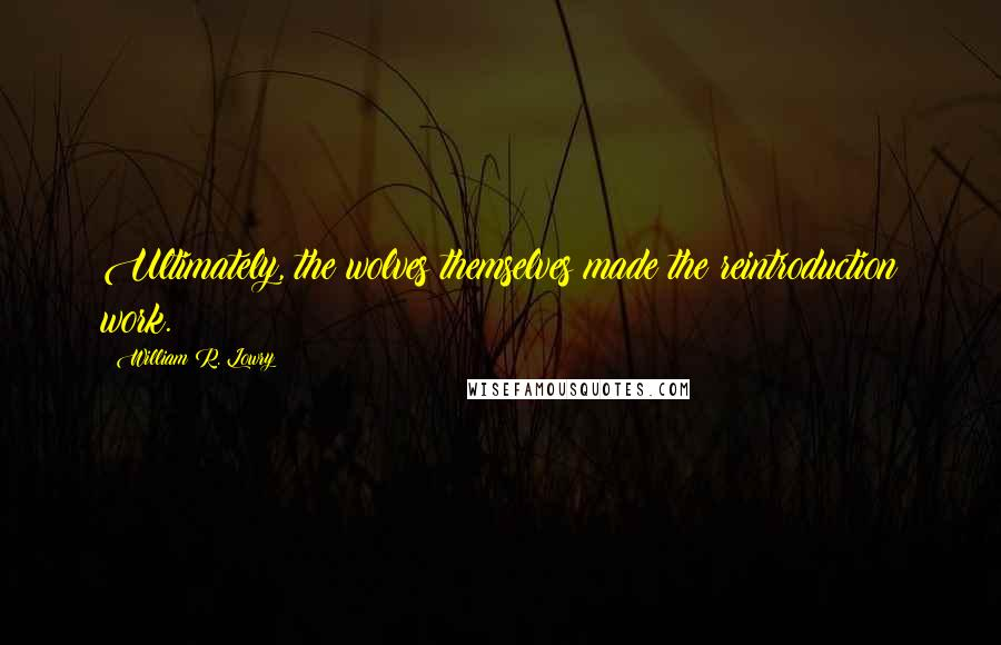 William R. Lowry quotes: Ultimately, the wolves themselves made the reintroduction work.