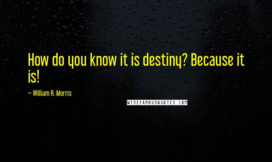 William R. Morris quotes: How do you know it is destiny? Because it is!