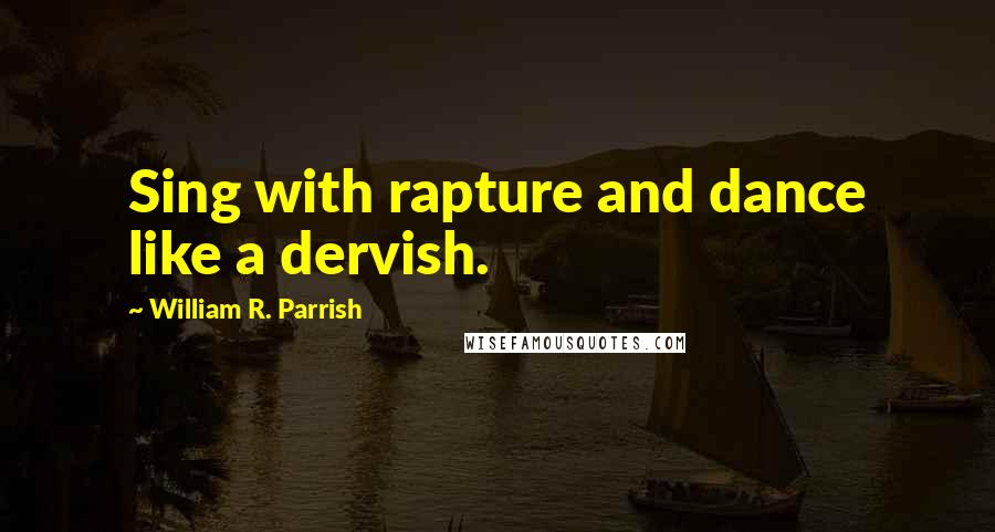 William R. Parrish quotes: Sing with rapture and dance like a dervish.