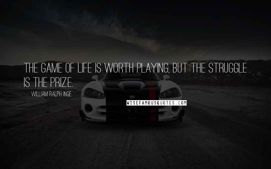 William Ralph Inge quotes: The game of life is worth playing, but the struggle is the prize.