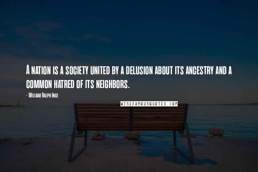 William Ralph Inge quotes: A nation is a society united by a delusion about its ancestry and a common hatred of its neighbors.