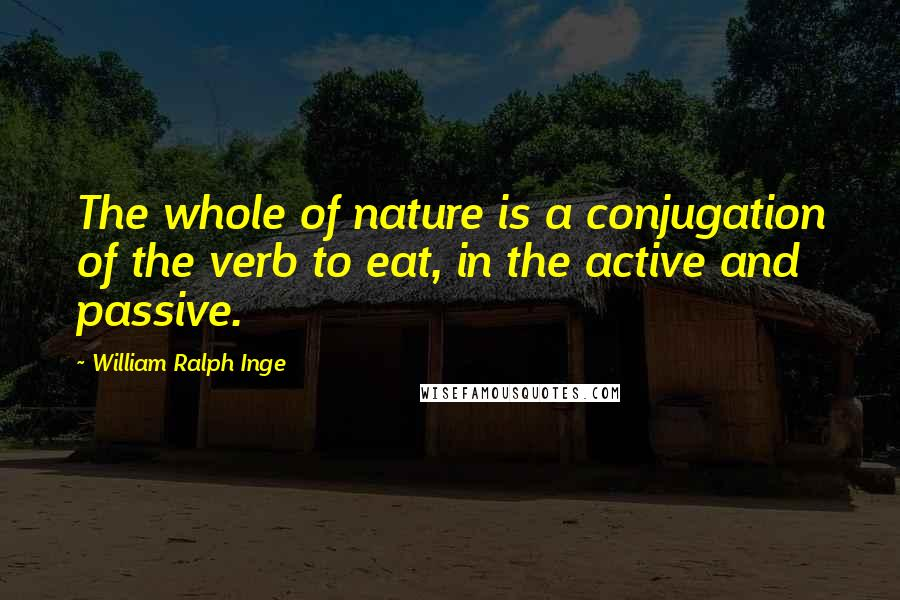 William Ralph Inge quotes: The whole of nature is a conjugation of the verb to eat, in the active and passive.