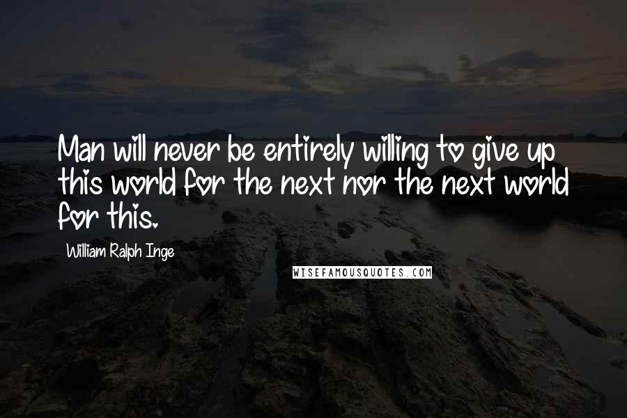 William Ralph Inge quotes: Man will never be entirely willing to give up this world for the next nor the next world for this.
